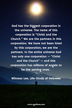 """God has the biggest corporation in the universe. The name of this corporation is """"Christ and the Church."""" We are the partners in this corporation. We have not been hired by this corporation; we are the partners. In the entire universe God has only one corporation — """"Christ and the Church"""" — and this corporation has millions of angels to be the serving ones. Witness Lee, Life-Study of Hebrews"""
