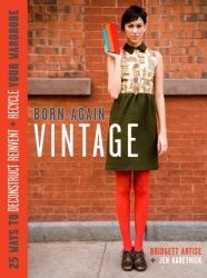 Born-Again Vintage: 25 Ways to Deconstruct, Reinvent, and Recycle Your Wardrobe  $16.47