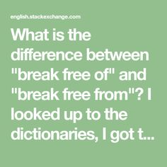 "What is the difference between ""break free of"" and ""break free from""? I looked up to the dictionaries, I got the meaning of both while I still don't know how tho use them? Break Free, Nye, Different, Looking Up, Definitions, Meant To Be, This Or That Questions, Math, Mathematics"