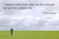 Leaders keep their eyes on the horizon not just the bottom line.