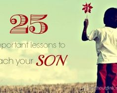 25 Important Lessons To Teach Your Son via @Tina Doshi Seitzinger