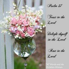 Psalm 37:3-4 &7 ~ TRUST IN THE LORD, and do good; Dwell in the land, and feed on His faithfulness. DELIGHT YOURSELF ALSO IN THE LORD, And He shall give you the desires of your heart. REST IN THE LORD, and wait patiently for Him;.......