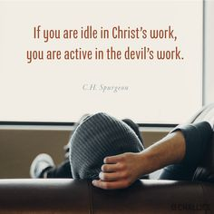 """""""If you are idle in Christ's work, you are active in the devil's work."""" (C.H. Spurgeon)"""