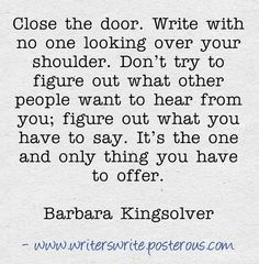 """Close the door. Write with no one looking over your shoulder..."" - Barbara Kingsolver #quotes #writing"