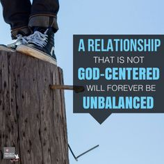 A relationship that is not God-centered will forever be unbalanced.