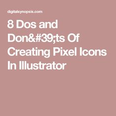 8 Dos and Don'ts Of Creating Pixel Icons In Illustrator
