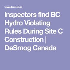 Inspectors find BC Hydro Violating Rules During Site C Construction | DeSmog Canada