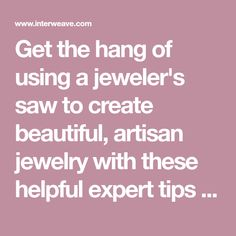 Get the hang of using a jeweler's saw to create beautiful, artisan jewelry with these helpful expert tips from Interweave.