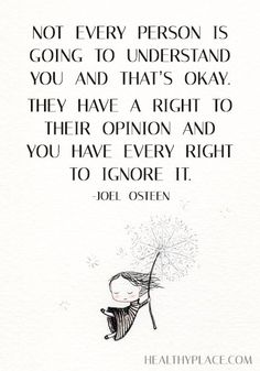 Positive Quote: Not every person is going to understand you and that's okay. They have a right to their opinion and you have every right to ignore it. -Joel Osteen. www.HealthyPlace.com