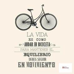 La vida es como andar en bicicleta. Para mantener el equilibrio hay que seguir en movimiento. Life is like cycling, to keep you balanced you must keep moving.