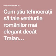 Cum știu tehnocrații să taie veniturile românilor mai elegant decât Traian…
