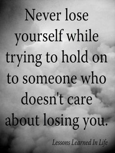 .never lose yourself while trying to hold on to someone who doesn't care about losing you.