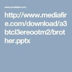 http://www.mediafire.com/download/a3btcl3ereootm2/brother.pptx