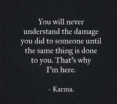 There is karma again! Karma I didn't do it ! I just hope people that hurt intentionally realize karma she's real she does exist! Wisdom Quotes, True Quotes, Great Quotes, Quotes To Live By, Funny Quotes, Karma Quotes Truths, Quotes About Karma, Karma Sayings, Payback Quotes