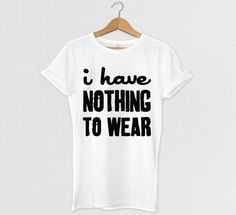 I have Nothing To Wear Tshirt, Graphic Tee, Clothing, Celebrity tee, t-shirt, Graphic tees for women
