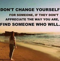 Don't change your self  for someone, if they don't appreciate the way you are find someone who will...