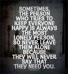 Sometimes, the person who tries to keep everyone happy is always the most lonely person...