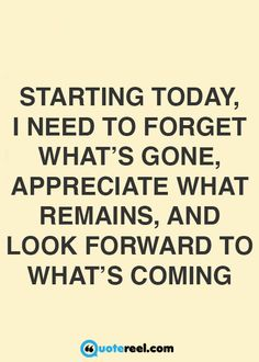Starting today, I need to forget what's gone, appreciate what remains, and look forward to what's coming.
