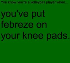 You know you're a volleyball player when...you've put febreeze on you knee pads