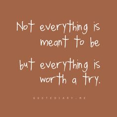 .Not everything is meant to be but...everything is worth a try.