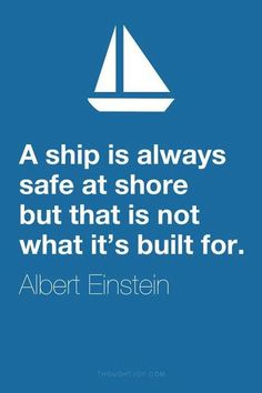 """""""A ship is always safe at shore but that is not what it's built for"""" Albert Einstein's quote"""