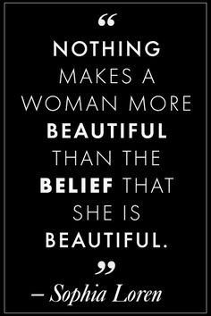 Nothing makes a woman more beautiful than the belief that she is beautiful -Sophia Loren Famous Beauty Quotes That Are Inspirational Life Quotes Love, Great Quotes, Quotes To Live By, Me Quotes, Motivational Quotes, Inspirational Quotes, Qoutes, Quotes Women, True Beauty Quotes