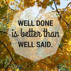 Well Done is better than well said. Quote by Benjamin Franklin