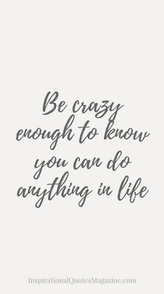 Be crazy enough to know you can do anything in life
