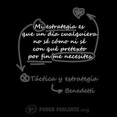 Mi estrategia es que un día cualquiera, no sé cómo ni sé con qué pretexto, por fin me necesites. Mario Benedetti.