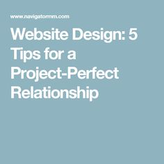 Website Design: 5 Tips for a Project-Perfect Relationship