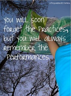 You will soon forget the practices, but you will always remember the performances.