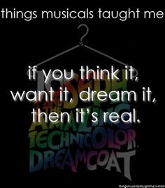 If you think it, want it, dream it, then it's real.  Joseph and the Amazing Technicolor Dreamcoat