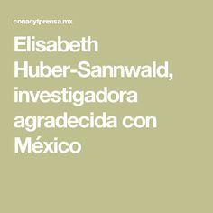 Elisabeth Huber-Sannwald, investigadora agradecida con México
