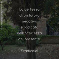 La certezza di un futuro negativo è radicata nell'incertezza del presente. Sradicala!  www.storiedicoaching.com #coaching #certezza #incertezza #paura #radice #sintomo