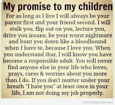 my promise to my children quotes quote family quote family quotes parent quotes mother quotes Love this every time I see it. Pretty much sums it up. My Children Quotes, Quotes For Kids, Great Quotes, Inspirational Quotes, Funny Quotes, Child Quotes, Children Pictures, Meaningful Quotes, Being A Parent Quotes
