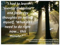 """I had to learn 'mental discipline' and focus my thoughts on telling myself, 'What do I need to do right now… this minute?'"""" -Mary Anne Kochut, Author: Power vs. Perception: Ten Characteristics  of Self-Empowerment for Women www.championsforsuccess.net"""