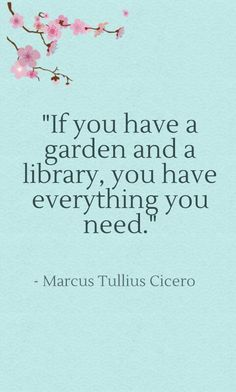 """If you have a garden and a library, you have everything you need.""  - Marcus Tullius Cicero (born 106 BC, Roman statesman, philosopher, politician, lawyer, orator, political theorist, & constitutionalist). ~ SO, SO TRUE! A man after my own heart! I could not agree more with him on this quote!"