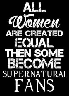 Found this in the commentary on Jared's facebook today. :) | All women are created equal. Then some become Supernatural fans. #spn
