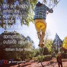 """""""We are most happy when for everything inside us there is a corresponding something outside us."""" -William Butler Yeats"""