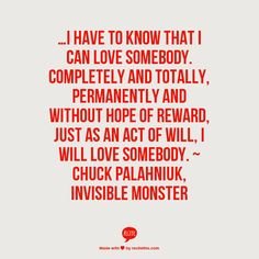 …I have to know that I can love somebody. Completely and totally, permanently and without hope of reward, just as an act of will, I will love somebody. ~ Chuck Palahniuk, Invisible Monster
