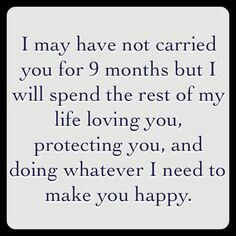 I may have not carried you for 9 months but I will spend the rest of my life loving you , protecting you, and doing whatever I need to make you happy
