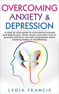 Overcoming Anxiety & Depression: A step-by-step guide to overcoming anxiety and depression, lower stress and learn how to practice self-love and self-compassion .