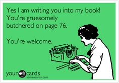Yes I am writing you into my book! You're gruesomely butchered on page 76. You're welcome.