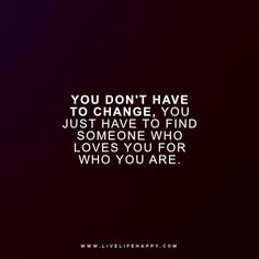 """Deep Quote: """"You don't have to change, you just have to find someone who loves you for who you are."""""""
