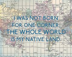 I was not born for one corner. The whole world is my native land.