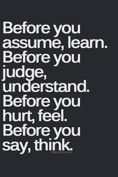 Before you assume, learn, Before you judge, ...