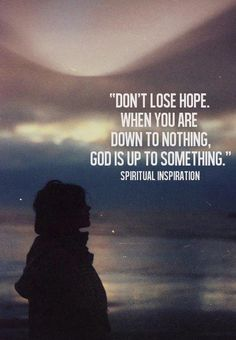 Don't lose hope.  When you are down to nothing,  God is up to something.