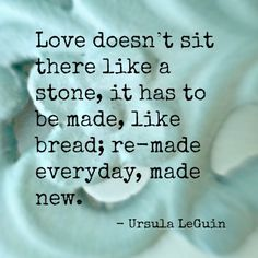 """Love doesn't sit there like a stone..."""