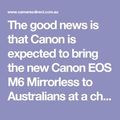 The good news is that Canon is expected to bring the new Canon EOS M6 Mirrorless to Australians at a cheaper price than the M5.
