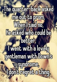 The quarterback asked me out to prom. When I said no, he asked who could be better, I went with a lovely gentleman with Down's syndrome, I don't regret a thing. Sweet Stories, Cute Stories, Cute Quotes, Funny Quotes, Whisper Quotes, Whisper Confessions, Whisper App, Touching Stories, Gives Me Hope